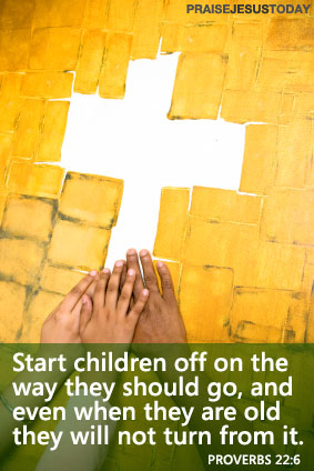 Start children off on the way they should go, and even when they are old they will not turn from it.  Proverbs 22:6