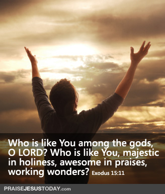 Who is like You among the gods, O LORD? Who is like You, majestic in holiness, awesome in praises, working wonders?