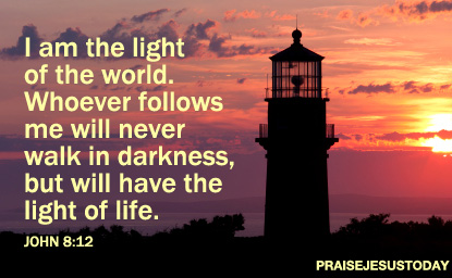 """I am the light of the world. Whoever follows me will never walk in darkness, but will have the light of life."" - John 8:12"