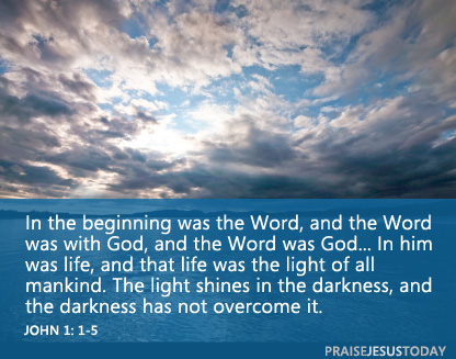 """In the beginning was the Word, and the Word was with God, and the Word was God... In him was life, and that life was the light of all mankind. The light shines in the darkness, and the darkness has not overcome it.""  John 1: 1-5"