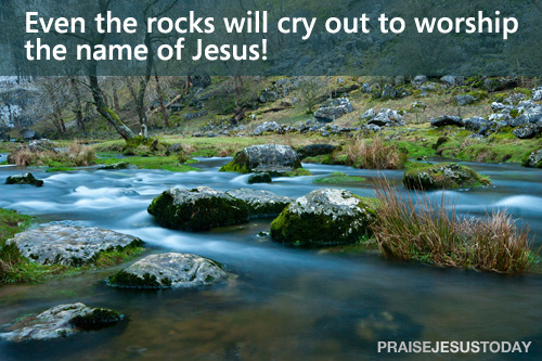 Even the rocks will cry out to worship the name of Jesus!