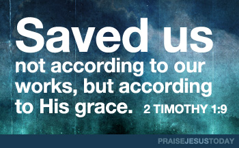  2 Tim.1:9: Saved us, not according to our works, but according to His grace